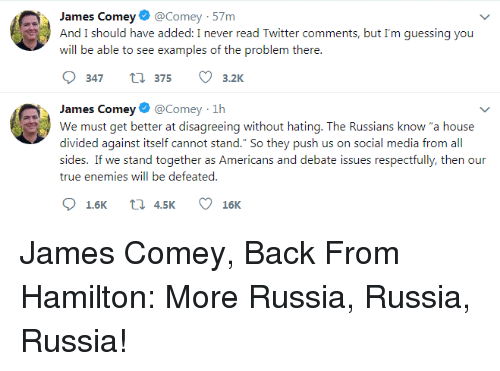 "Social Media, True, and Twitter: James Comey@Comey - 57m  And I should have added: I never read Twitter comments, but I'm guessing you  will be able to see examples of the problem there.  347 t 375 3.2K  James Comey@Comey-1h  We must get better at disagreeing without hating. The Russians know ""a house  divided against itself cannot stand."" So they push us on social media from all  sides. If we stand together as Americans and debate issues respectfully, then our  true enemies will be defeated"