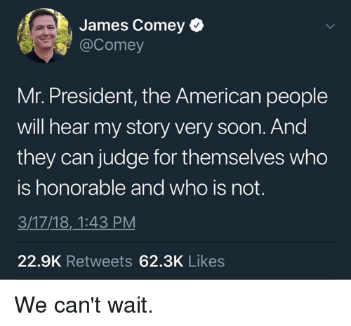 Memes, Soon..., and American: James Comey  @Comey  Mr. President, the American people  will hear my story very soon. And  they can judge for themselves who  is honorable and who is not.  3/17/18,_1:43 PM  22.9K Retweets 62.3K Likes We can't wait.