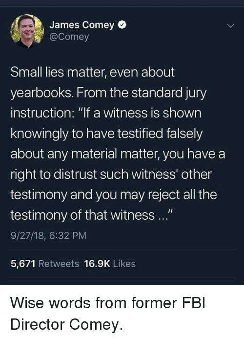 """Fbi, Memes, and All The: James Comey  @Comey  Small lies matter, even about  yearbooks. From the standard jury  instruction: """"lf a witness is shown  knowingly to have testified falsely  about any material matter, you have a  right to distrust such witness' other  testimony and you may reject all the  testimony of that witness ...""""  9/27/18, 6:32 PM  5,671 Retweets 16.9K Likes Wise words from former FBI Director Comey."""