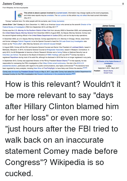 """Chicago, Donald Trump, and Fbi: James Comey  From Wikipedia, the free encyclopedia  This article is about a person involved in a current event. Information may change rapidly as the event progresses  and initial news reports may be unreliable. The last updates to this article may not reflect the most current information  (May 201  """"Comey"""" redirects here. For other people with the surname, see Comey (surname)  James Brien """"Jim"""" Comey Jr. (born December 14, 1960) is an American lawyer who served as the seventh Director of the  James Comey  Federal Bureau of Investigation (FBI) from September 2013 until May 2017  Comey was the U.S. Attorney for the Southern District of New York from January 2002 to December 2003, and subsequently  the United States Deputy Attorney General from December 2003 to August 2005. As Deputy Attorney General, Comey was  the second-highest-ranking official in the United States Department of Justice (DOJ), and ran its day-to-day operations  In December 2003, as U.S. Deputy Attorney General, Comey appointed the U.S. Attorney in Chicago, Illinois, close friend  and former colleague Patrick Fitzgerald, to be the Special Counsel to head the CIA Leak Grand Jury Investigation also  known as the """"Plame affair"""", after Attorney General John Ashcroft recused himself  In August 2005, Comey left the DOJ and became General Counsel and Senior Vice President of Lockheed Martin, based in  Bethesda, Maryland. In 2010, he became General Counsel at Bridgewater Associates, based in Westport, Connecticut. In  early 2013, he left Bridgewater to become a Senior Research Scholar and a Hertog Fellow on National Security Law at  Columbia Law School. He served on the Board of Directors of HSBC Holdings until July 2013  31 Comey has been a  registered Republican during most of his adult life, although he disclosed in 2016 that he is no longer registered in any party  n September 2013, Comey was appointed Director of the FBI by President Barack Obama  4] n that capacity, he """
