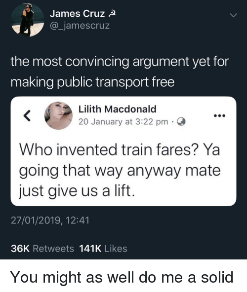 Free, Train, and Who: James Cruz  _jamescruz  the most convincing argument yet for  making public transport free  Lilith Macdonald  20 January at 3:22 pmC  Who invented train fares? Ya  going that way anyway mate  just give us a lift  27/01/2019, 12:41  36K Retweets 141K Likes You might as well do me a solid