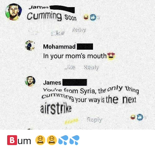 Moms, Soon..., and Syria: James  Cumming Soon  keey  Mohammad  In your mom's mouth  ie Reply  James  Youre fro  cumen from Syria, the only th  m Syria, the o  ing  cumming your wayis the next  airstrike  Haatepiy 🅱️um 😩😩💦💦