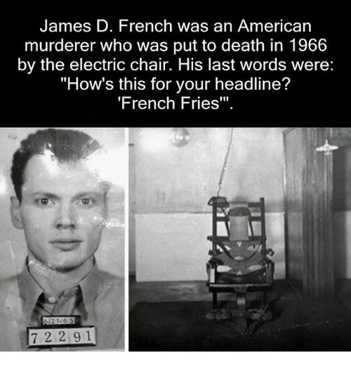 "Memes, American, and Death: James D. French was an American  murderer who was put to death in 1966  by the electric chair. His last words were:  ""How's this for your headline?  'French Fries""  21-6 5  7 2 2 9 1"
