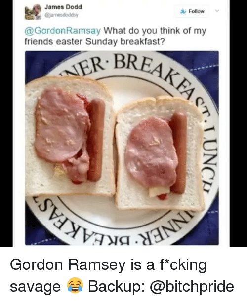 Easter, Friends, and Gordon Ramsay: James Dodd  Follow  @james dodds y  Gordon Ramsay  What do you think of my  friends easter Sunday breakfast? Gordon Ramsey is a f*cking savage 😂 Backup: @bitchpride