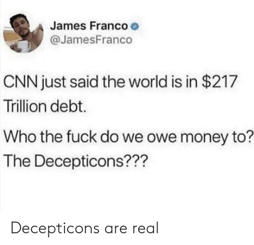 cnn.com, James Franco, and Money: James Franco  @JamesFranco  CNN just said the world is in $217  Trillion debt.  Who the fuck do we owe money to?  The Decepticons??? Decepticons are real
