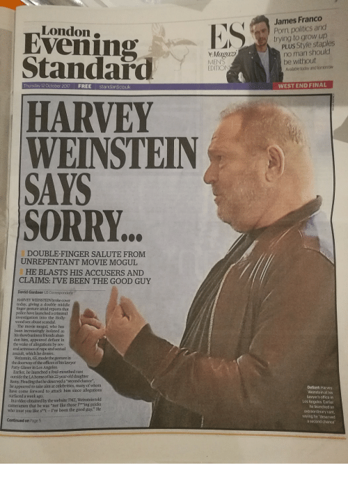 """Friends, James Franco, and Lawyer: James Franco  Porn, politics and  trying to grow up  London  Evenin  Standard  PLUS Style staples  no man should  MEN'S  EDITIO  be without  Available today and tomorroW  Thursday 12 October 2017  FREE  standardcouk  WEST END FINAL  HARVEY  WEINSTEIN  SAYS  SORRY.  DOUBLE-FINGER SALUTE FROM  UNREPENTANT MOVIE MOGUL  HE BLASTS HIS ACCUSERS AND  CLAIMS: I'VE BEEN THE GOOD GUY  David Gardner US Correspondent  HARVEY WEINSTEIN broke cover  today, giving a double middle  finger gesture amid reports that  police have launched a criminal  investigation into the Holly  wood sex abuse scandal.  The movie mogul, who has  been increasingly isolated as  his showbusiness friends aban-  don him, appeared defiant in  the wake of allegations by sev  eral actresses of rape and sextual  assault, which he denies  Weinstein, 65, made the gesture in  the doorway of the offices of his lawyer  Patty Glaser in Los Angeles  Earlier, he launched a foul-mouthed rant  outside the LA home ofhis 22-year-old daughter  Remy. Pleading that he deserved a """"second chance"""",  he appeared to take aim at celebrities, many of whom  have come forward to attack him since allegations  surfaced a week ago  In a video obtained by the website TMZ, Weinstein told  cameramen that he was """"not like those f""""ing pricks  who treat you like s""""t-I've been the good guy."""" He  Defiant: Harvey  Weinstein at his  lawyer's office in  Los Angeles. Earlier  he launched an  extraordinary rant,  saying he """"deserved  a second chance  Continued on Page 5"""