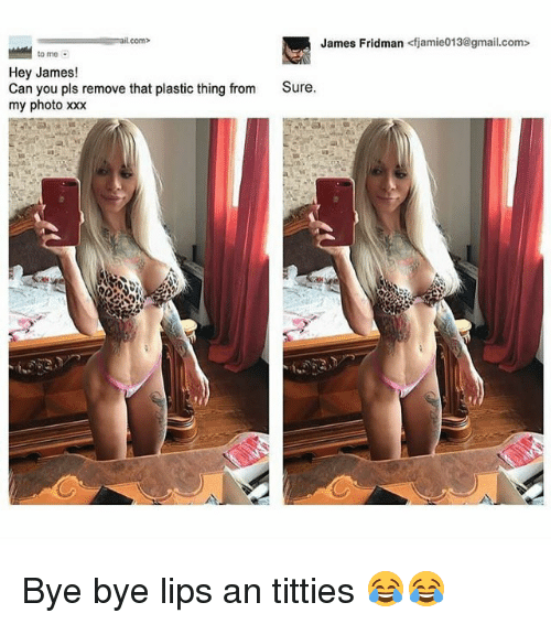 Memes, Titties, and Xxx: James Fridman <fjamie013@gmail.com>  com>  to mo  Hey James!  Can you pls remove that plastic thing from  my photo xxx  Sure Bye bye lips an titties 😂😂