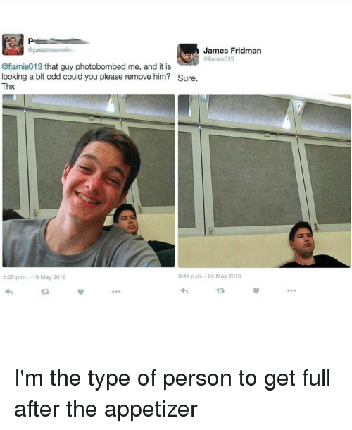 Memes, 🤖, and Personal: James Fridman  aps  ofiamie013  @fjamie013 that guy photobombed me, and it is  looking a bit odd could you please remove him? Sure.  Thx  8:41 p.m. 24 May 2016  1:25 p.m.-19 May 2016 I'm the type of person to get full after the appetizer