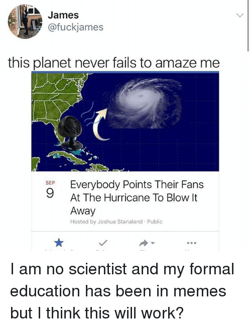 Memes, Work, and Hurricane: James  @fuckjames  this planet never fails to amaze me  SEP  9  At The Hurricane To Blow It  Away  Hosted by Joshua Stanaland Public I am no scientist and my formal education has been in memes but I think this will work?