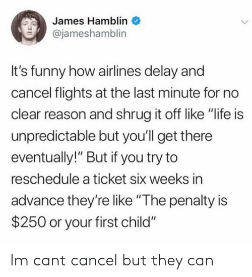 """Funny, Life, and Reason: James Hamblin  @jameshamblin  It's funny how airlines delay and  cancel flights at the last minute for no  clear reason and shrug it off like """"life is  unpredictable but you'll get there  eventually!"""" But if you try to  reschedule a ticket six weeks in  advance they'relike """"The penalty is  $250 or your first child"""" Im cant cancel but they can"""