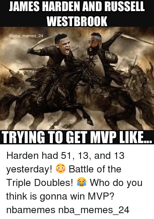 James Harden, Nba, and Russell Westbrook: JAMES HARDEN AND RUSSELL  WESTBROOK  @nba memes 24  TRYING TO GET MVP LIKE Harden had 51, 13, and 13 yesterday! 😳 Battle of the Triple Doubles! 😂 Who do you think is gonna win MVP? nbamemes nba_memes_24