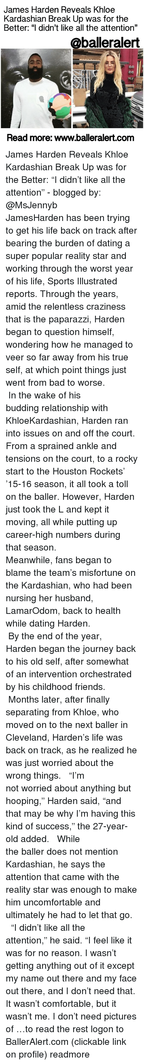 """Khloe Kardashian, Memes, and Cleveland: James Harden Reveals Khloe  Kardashian Break Up was for the  Better: """"I didn't like all the attention""""  @balleralert  Read more: www.balleralert.com James Harden Reveals Khloe Kardashian Break Up was for the Better: """"I didn't like all the attention"""" - blogged by: @MsJennyb ⠀⠀⠀⠀⠀⠀⠀⠀⠀ ⠀⠀⠀⠀⠀⠀⠀⠀⠀ JamesHarden has been trying to get his life back on track after bearing the burden of dating a super popular reality star and working through the worst year of his life, Sports Illustrated reports. Through the years, amid the relentless craziness that is the paparazzi, Harden began to question himself, wondering how he managed to veer so far away from his true self, at which point things just went from bad to worse. ⠀⠀⠀⠀⠀⠀⠀⠀⠀ ⠀⠀⠀⠀⠀⠀⠀⠀⠀ In the wake of his budding relationship with KhloeKardashian, Harden ran into issues on and off the court. From a sprained ankle and tensions on the court, to a rocky start to the Houston Rockets' '15-16 season, it all took a toll on the baller. However, Harden just took the L and kept it moving, all while putting up career-high numbers during that season. ⠀⠀⠀⠀⠀⠀⠀⠀⠀ ⠀⠀⠀⠀⠀⠀⠀⠀⠀ Meanwhile, fans began to blame the team's misfortune on the Kardashian, who had been nursing her husband, LamarOdom, back to health while dating Harden. ⠀⠀⠀⠀⠀⠀⠀⠀⠀ ⠀⠀⠀⠀⠀⠀⠀⠀⠀ By the end of the year, Harden began the journey back to his old self, after somewhat of an intervention orchestrated by his childhood friends. ⠀⠀⠀⠀⠀⠀⠀⠀⠀ ⠀⠀⠀⠀⠀⠀⠀⠀⠀ Months later, after finally separating from Khloe, who moved on to the next baller in Cleveland, Harden's life was back on track, as he realized he was just worried about the wrong things. ⠀⠀⠀⠀⠀⠀⠀⠀⠀ ⠀⠀⠀⠀⠀⠀⠀⠀⠀ """"I'm not worried about anything but hooping,"""" Harden said, """"and that may be why I'm having this kind of success,"""" the 27-year-old added. ⠀⠀⠀⠀⠀⠀⠀⠀⠀ ⠀⠀⠀⠀⠀⠀⠀⠀⠀ While the baller does not mention Kardashian, he says the attention that came with the reality star was enough to make him uncomfortable and ult"""