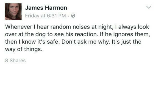 Friday, Humans of Tumblr, and Ask: James Harmon  Friday at 6:31 PM  Whenever I hear random noises at night, I always look  over at the dog to see his reaction. If he ignores them,  then I know it's safe. Don't ask me why. It's just the  way of things.  8 Shares
