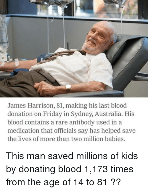 Friday, Australia, and Kids: James Harrison, 81, making his last blood  donation on Friday in Sydney, Australia. His  blood contains a rare antibody used in a  medication that officials say has helped save  the lives of more than two million babies. This man saved millions of kids by donating blood 1,173 times from the age of 14 to 81 ??