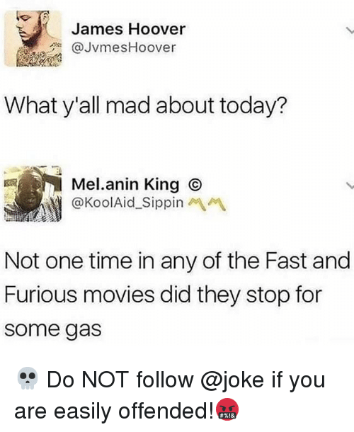 Funny, Movies, and Fast and Furious: James Hoover  @JvmesHoover  What y'all mad about today?  Mel.anin King ⓒ  @KoolAid-Sippinペペ  Not one time in any of the Fast and  Furious movies did they stop for  some gas 💀 Do NOT follow @joke if you are easily offended!🤬
