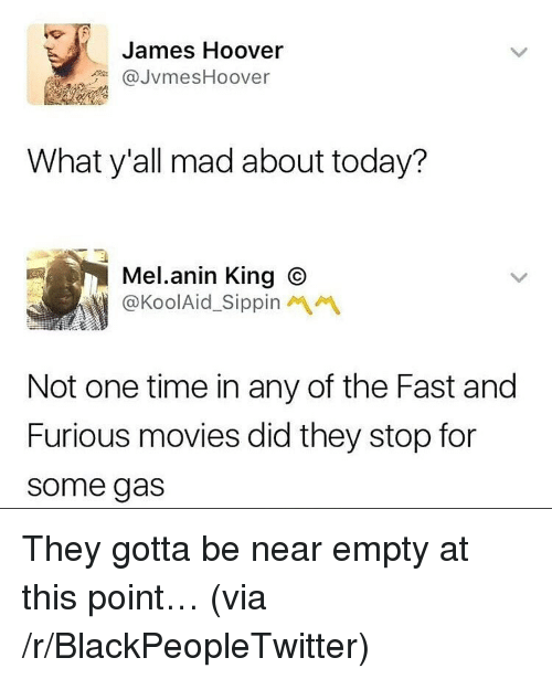 Blackpeopletwitter, Movies, and Fast and Furious: James Hoover  @JvmesHoover  What y'all mad about today?  Mel.anin King O  @KoolAid_Sippin  Not one time in any of the Fast and  Furious movies did they stop for  some gas <p>They gotta be near empty at this point&hellip; (via /r/BlackPeopleTwitter)</p>
