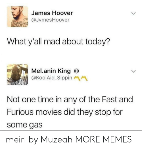 Dank, Memes, and Movies: James Hoover  JvmesHoover  What y'all mad about today?  Mel.anin King O  @KoolAid_Sippin  Not one time in any of the Fast and  Furious movies did they stop for  some gas meirl by Muzeah MORE MEMES