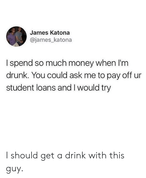 Dank, Drunk, and Money: James Katona  @james katona  I spend so much money when l'm  drunk. You could ask me to pay off ur  student loans and I would try I should get a drink with this guy.