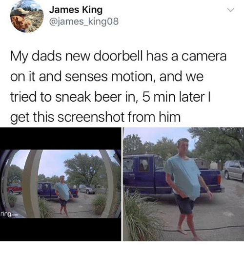 Beer, Funny, and Camera: James King  @james_king08  My dads new doorbell has a camera  on it and senses motion, and we  tried to sneak beer in, 5 min later l  get this screenshot from him  ring