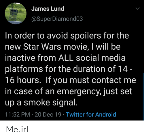 Android, Social Media, and Star Wars: James Lund  @SuperDiamond03  In order to avoid spoilers for the  new Star Wars movie, I will be  inactive from ALL social media  platforms for the duration of 14 -  16 hours. If you must contact me  in case of an emergency, just set  up a smoke signal.  11:52 PM · 20 Dec 19 · Twitter for Android Me.irl