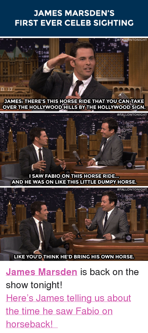"""Saw, Target, and youtube.com: JAMES MARSDEN'S  FIRST EVER CELEB SIGHTING   #FALLONTONIGHT  JAMES: THERE'S THIS HORSE RIDE THAT YOU CAN TAKE  OVER THE HOLLYWOODHILLS BY THE HOLLYWOOD SIGN   #FALLONTONIGHT  I SAW FABIO ON THIS HORSE RIDE.  AND HE WAS ON LIKE THIS LITTLE DUMPY HORSE   . #FALLONTONIGHT  .  .  LIKE YOU'DTHINK HE'D BRING HIS OWN HORSE <p><b><a href=""""http://www.nbc.com/the-tonight-show/filters/guests/12266"""" target=""""_blank"""">James Marsden</a></b> is back on the show tonight!</p><p><a href=""""https://www.youtube.com/watch?v=Derfi9KGpv8&amp;list=UU8-Th83bH_thdKZDJCrn88g"""" target=""""_blank"""">Here's James telling us about the time he saw Fabio on horseback!</a></p>"""