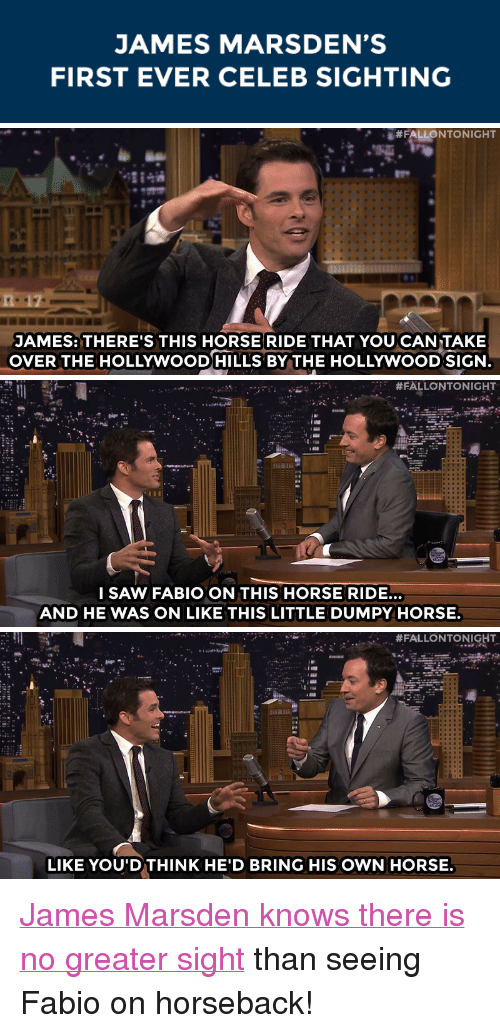 """Saw, Target, and youtube.com: JAMES MARSDEN'S  FIRST EVER CELEB SIGHTING   #FALLONTONIGHT  JAMES: THERE'S THIS HORSE RIDE THAT YOU CAN TAKE  OVER THE HOLLYWOODHILLS BY THE HOLLYWOOD SIGN   #FALLONTONIGHT  I SAW FABIO ON THIS HORSE RIDE.  AND HE WAS ON LIKE THIS LITTLE DUMPY HORSE   . #FALLONTONIGHT  .  .  LIKE YOU'DTHINK HE'D BRING HIS OWN HORSE <p><a href=""""https://www.youtube.com/watch?v=Derfi9KGpv8&amp;list=UU8-Th83bH_thdKZDJCrn88g"""" target=""""_blank"""">James Marsden knows there is no greater sight</a> than seeing Fabio on horseback!</p>"""