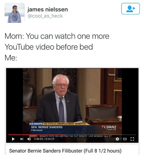 Bernie Sanders, youtube.com, and Cool: james nielssen  @cool_as_heck  Mom: You can watch one more  YouTube video before bed  Me:  Today  U.S SENATE TAX CUTS &UNEMPLOYMENT BENEFI  CSPAN2  SEN. BERNIE SANDERS  I-Vermont  ALERT  SENATE VOTE ON LIMITING TAX CUT DEBATE LIVE MONDAY 3pm ET  3:48:03/8:34:29  Senator Bernie Sanders Filibuster (Full 8 1/2 hours)