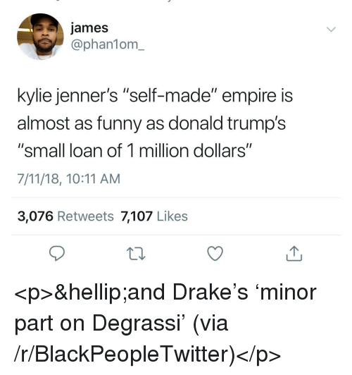 """7/11, Blackpeopletwitter, and Drake: james  @phan1om_  kylie jenner's """"self-made"""" empire is  almost as funny as donald trump's  """"small loan of 1 million dollars""""  7/11/18, 10:11 AM  3,076 Retweets 7,107 Likes <p>…and Drake's 'minor part on Degrassi' (via /r/BlackPeopleTwitter)</p>"""