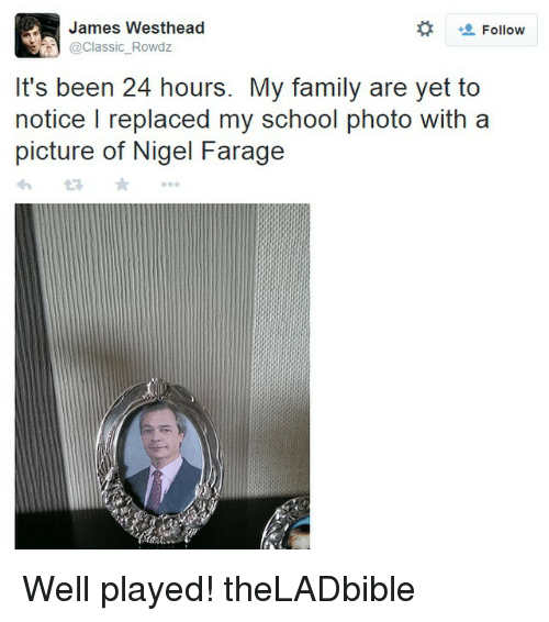 Memes, 🤖, and Classics: James Westhead  Follow  @Classic Rowdz  It's been 24 hours. My family are yet to  notice l replaced my school photo with a  picture of Nigel Farage Well played! theLADbible