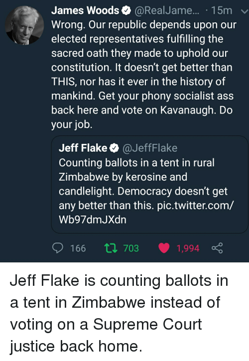 Ass, Supreme, and Twitter: James Woods  @RealJame... . 15m  Wrong. Our republic depends upon our  elected representatives fulfilling the  Sacred oath they made to uphold our  constitution. It doesn't get better than  THIS, nor has it ever in the history of  mankind. Get your phony socialist ass  back here and vote on Kavanaugh. Do  your job  Jeff Flake@JeffFlake  Counting ballots in a tent in rural  Zimbabwe by kerosine and  candlelight. Democracy doesn't get  any better than this. pic.twitter.com/  Wb97dmJXdn  166 Π 703 1994 ç Jeff Flake is counting ballots in a tent in Zimbabwe instead of voting on a Supreme Court justice back home.