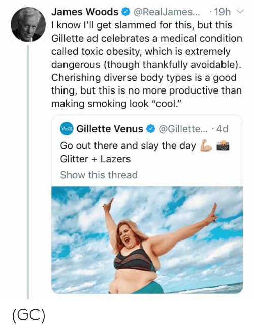 """Memes, Smoking, and Cool: James Woods@RealJames...19h  I know l'll get slammed for this, but this  Gillette ad celebrates a medical condition  called toxic obesity, which is extremely  dangerous (though thankfully avoidable)  Cherishing diverse body types is a good  thing, but this is no more productive than  making smoking look """"cool.""""  Gillette Venus@Gillette... 4d  Go out there and slay the day  Glitter Lazers  Show this threac (GC)"""