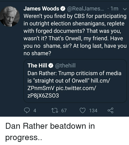 """Shenanigans, Twitter, and Cbs: James Woods @RealJames... .1m  Weren't you fired by CBS for participating  in outright election shenanigans, replete  with forged documents? That was you,  wasn't it? That's Orwell, my friend. Have  you no shame, sir? At long last, have you  no shame?  The Hill @thehill  Dan Rather: Trump criticism of media  is """"straight out of Orwell"""" hill.cm/  ZPnmSmV pic.twitter.com/  zP8jX6ZSO3  94  t0 67 134 Dan Rather beatdown in progress.."""