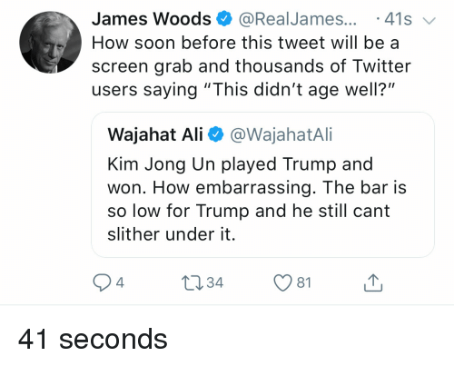 """Ali, Kim Jong-Un, and Soon...: James Woods @RealJames... 41s  How soon before this tweet will be a  screen grab and thousands of Twitter  users saying """"This didn't age well?""""  Wajahat Ali @WajahatAli  Kim Jong Un played Trump and  won. How embarrassing. The bar is  so low for Trump and he still cant  slither under it.  4  1034 1 41 seconds"""