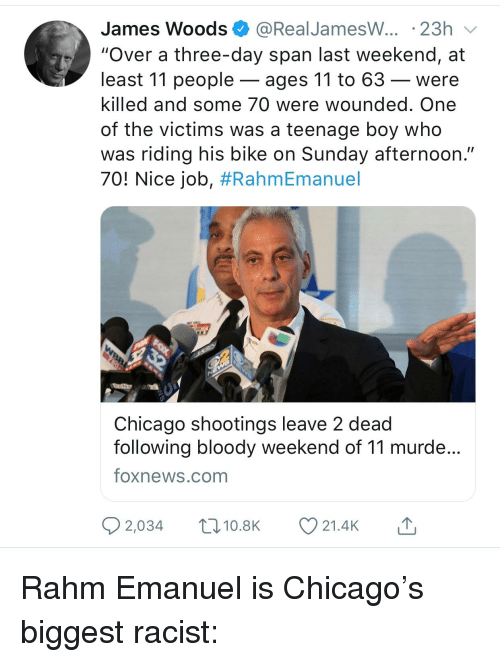 """Chicago, Foxnews, and foxnews.com: James Woods @RealJamesW... 23h  """"Over a three-day span last weekend, at  least 11 people - ages 11 to 63 -were  killed and some 70 were wounded. One  of the victims was a teenage boy who  was riding his bike on Sunday afternoon.""""  701 Nice job, #RahmEmanuel  Chicago shootings leave 2 dead  following bloody weekend of 11 murde  foxnews.com  2,034 t 10.8K 21.4K"""