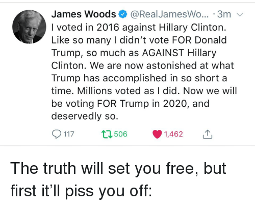 Donald Trump, Hillary Clinton, and Free: James Woods @RealJamesWo... 3m  I voted in 2016 against Hillary Clinton  Like so many I didn't vote FOR Donald  Trump, so much as AGAINST Hillary  Clinton. We are now astonished at what  Trump has accomplished in so short a  time. Millions voted as I did. Now we will  be voting FOR Trump in 2020, and  deservedly sc  117 t 506 1,462 1