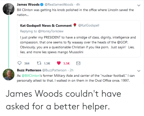 "Bill Clinton, Football, and News: James Woods. @RealJamesWoods. 4h  Bill Clinton was getting his knob polished in the office where Lincoln saved the  nation...  Kat Godspell News & Comment @KatGodspell  Replying to @HonkyTonkJew  I just prefer my PRESIDENT to have a smidge of class, dignity, intelligence and  compassion, that one seems to fly waaaay over the heads of the @GOP  Obviously, you are a questionable Christian if you like porn. Just sayin' Lies  lies, and more lies spews mango Mussolini  364t.55.5K  Buzz Patterson @BuzzPatterson-2h  As @BillClinton's former Military Aide and carrier of the ""nuclear football,"" can  personally attest to that. I walked in on them in the Oval Office once. 1997. James Woods couldn't have asked for a better helper."