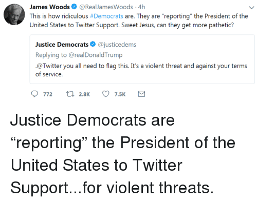 "Jesus, Twitter, and Justice: James Woods. @RealJamesWoods. 4h  This is how ridiculous # Democrats are. They are ""reporting"" the President of the  United States to Twitter Support. Sweet Jesus, can they get more pathetic?  Justice Democrats@justicedems  Replying to @realDonaldTrump  @Twitter you all need to flag this. It's a violent threat and against your terms  of service"