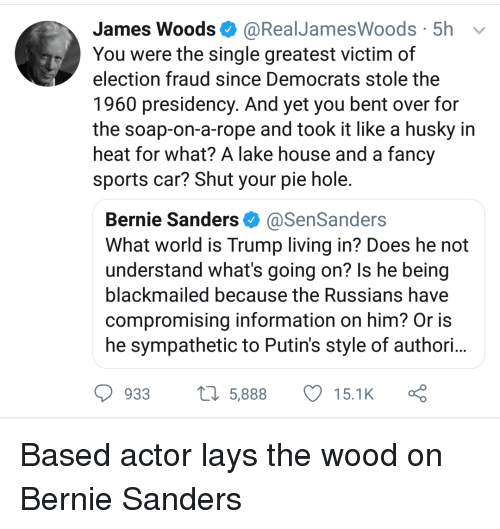 Bernie Sanders, Lay's, and Sports: James Woods @RealJamesWoods 5h v  You were the single greatest victim of  election fraud since Democrats stole the  1960 presidency. And yet you bent over for  the soap-on-a-rope and took it like a husky in  heat for what? A lake house and a fancy  sports car? Shut your pie hole.  Bernie Sanders@SenSanders  What world is Trump living in? Does he not  understand what's going on? Is he being  blackmailed because the Russians have  compromising information on him? Or is  he sympathetic to Putin's style of authori..  933  5,88815.1K
