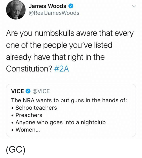 Guns, Memes, and Constitution: James Woods  @RealJamesWoods  Are you numbskulls aware that every  one of the people you've listed  already have that right in the  Constitution? #2A  VICE@VICE  The NRA wants to put guns in the hands of:  . Schoolteachers  Preachers  . Anyone who goes into a nightclub  . Women.. (GC)