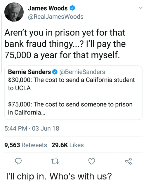 Bernie Sanders, Prison, and Bank: James Woods  @RealJamesWoods  Aren't you in prison yet for that  bank fraud thingy...? I'll pay the  75,000 a year for that myself.  Bernie Sanders@BernieSanders  $30,000: The cost to send a California student  to UCLA  $75,000: The cost to send someone to prison  in California  5:44 PM 03 Jun 18  9,563 Retweets 29.6K Likes