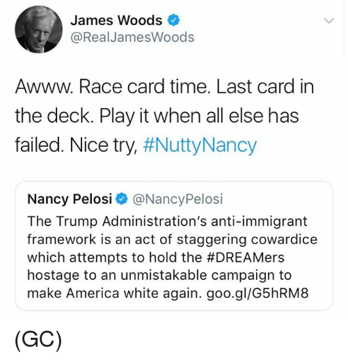 America, Memes, and Time: James Woods  @RealJamesWoods  Awww. Race card time. Last card in  the deck. Play it when all else has  failed. Nice try #NuttyNancy  Nancy Pelosi @NancyPelosi  The Trump Administration's anti-immigrant  framework is an act of staggering cowardice  which attempts to hold the #DREAMers  hostage to an unmistakable campaign to  make America white again. goo.gl/G5hRM8 (GC)
