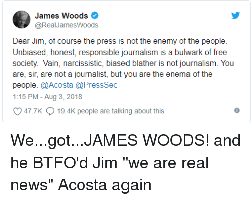 News, Free, and Narcissistic: James Woods  @RealJamesWoods  Dear Jim, of course the press is not the enemy of the people  Unbiased, honest, responsible journalism is a bulwark of free  society. Vain, narcissistic, biased blather is not journalism. You  are, sir, are not a journalist, but you are the enema of the  people. @Acosta @PressSec  1:15 PM - Aug 3, 2018  47.7K  19.4K people are talking about this