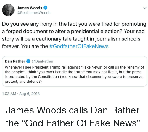 "Fake, News, and Presidential Election: James Woods  @RealJamesWoods  Do you see any irony in the fact you were fired for promoting  a forged document to alter a presidential election? Your sad  story will be a cautionary tale taught in journalism schools  forever. You are the #Godfather°fFakeNews  Dan Rather@DanRather  Whenever I see President Trump rail against ""Fake News"" or call us the ""enemy of  the people"" I think ""you can't handle the truth."" You may not like it, but the press  is protected by the Constitution (you know that document you swore to preserve,  protect, and defend?)  1:03 AM Aug 6, 2018"