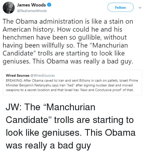 "Bad, Obama, and American: James Woods  RealJamesWoods  Follow  The Obama administration is like a stain on  American history. How could he and his  henchmen have been so gullible, without  having been willfully so. The ""Manchuriarn  Candidate"" trolls are starting to look like  geniuses. This Obama was really a bad guy.  Wired Sources @WiredSources  BREAKING: After Obama caved to Iran and sent Billions in cash on pallets, Israeli Prime  Minister Benjamin Netanyahu says Iran ""lied"" after signing nuclear deal and moved  weapons to a secret location and that Israel has New and Conclusive proof of that."