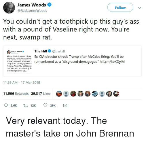 """Ass, History, and Masters: James Woods  @RealJamesWoods  Follow  You couldn't get a toothpick up this guy's ass  with a pound of Vaseline right noW. You re  next, swamp rat.  The Hill@thehill  Ex-CIA director shreds Trump after McCabe firing: You'll be  John O. Brennan  When the full extent of you  turpitude, and political cor  disgraced diemagpngueoun remembered as a """"disgraced demagogue"""" hill.cm/kbXDylM  history. You may scapegoa  but you will not destroy Ai  will triumph over you  11:29 AM 17 Mar 2018  11,506 Retweets 29,317 Likes  2.6K 12K 29K"""