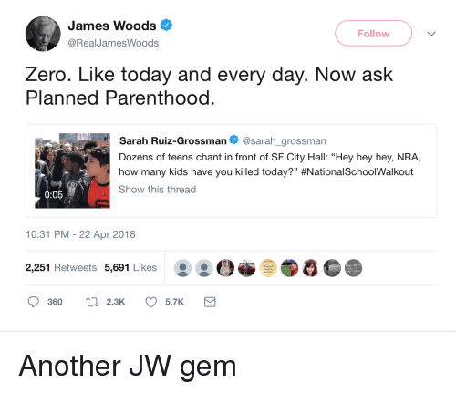 "Zero, Kids, and Parenthood: James Woods  @RealJamesWoods  Follow  Zero. Like today and every day. Now ask  Planned Parenthood.  Sarah Ruiz-Grossman Φ @sarah.grossman  Dozens of teens chant in front of SF City Hall: ""Hey hey hey, NRA,  how many kids have you killed today?"" #NationalSchoo!Walkout  Show this thread  0:05  10:31 PM- 22 Apr 2018  2,251 Retweets 5,691 Likes  the bener  360  ti 2.3K 5.7K"