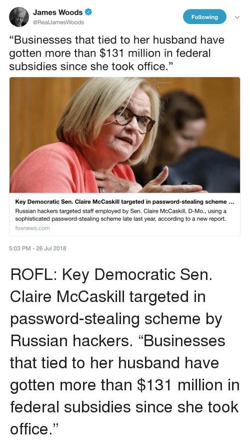"""Foxnews, foxnews.com, and Office: James Woods  @RealJamesWoods  Following  """"Businesses that tied to her husband have  gotten more than $131 million in federal  subsidies since she took office.""""  Key Democratic Sen. Claire McCaskill targeted in password-stealing scheme  Russian hackers targeted staff employed by Sen. Claire McCaskill, D-Mo., using a  sophisticated password-stealing scheme late last year, according to a new report.  foxnews.com  5:03 PM -26 Jul 2018"""