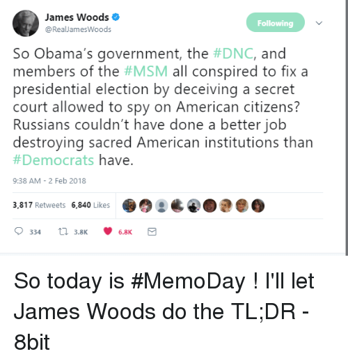 Presidential Election, American, and Today: James Woods  @RealJamesWoods  Following  So Obama's government, the #DNC, and  members of the #MSM all conspired to fix a  presidential election by deceiving a secret  court allowed to spy on American citizens?  Russians couldn't have done a better job  destroying sacred American institutions than  #Democrats have  9:38 AM- 2 Feb 2018  3,817 Retweets 6,840 Likes So today is #MemoDay ! I'll let James Woods do the TL;DR - 8bit