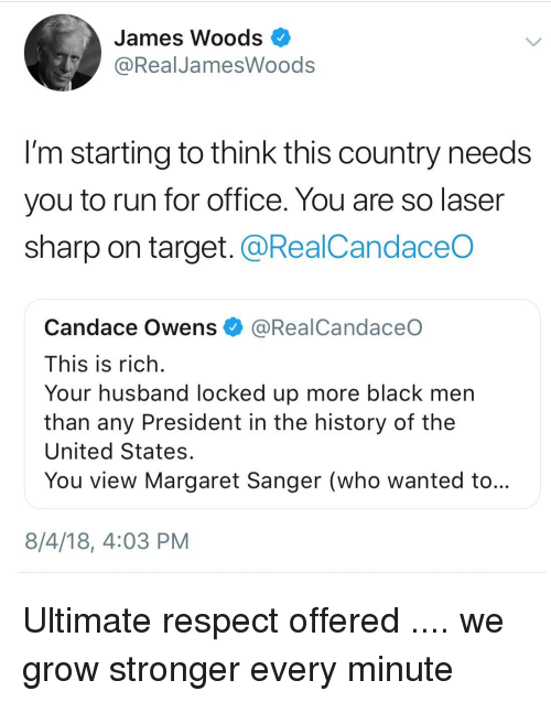 Respect, Run, and Target: James Woods  @RealJamesWoods  I'm starting to think this country needs  you to run for office. You are so laser  sharp on target. @RealCandaceO  Candace Owens @RealCandaceO  This is rich  Your husband locked up more black men  than any President in the history of the  United States  You view Margaret Sanger (who wanted to  8/4/18, 4:03 PM