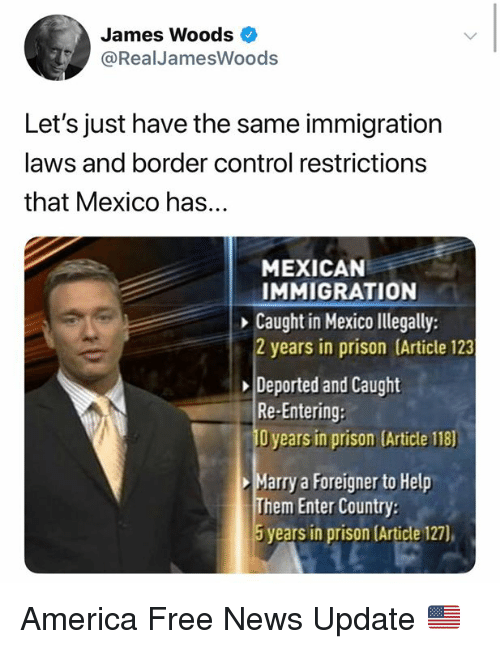 America, Memes, and News: James Woods  @RealJamesWoods  Let's just have the same immigration  laws and border control restrictions  that Mexico has...  MEXICAN  IMMIGRATION  Caught in Mexico llegally:  2 years in prison (Article 123  Deported and Caught  Re-Entering:  O years in prison (Article 118)  Marry a Foreigner to Help  Them Enter Country  5 years in prison (Article 127) America Free News Update 🇺🇸